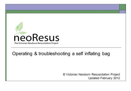 Operating & troubleshooting a self inflating bag © Victorian Newborn Resuscitation Project Updated February 2012.