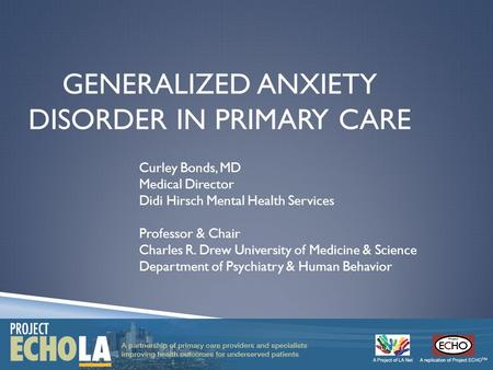 GENERALIZED ANXIETY DISORDER IN PRIMARY CARE Curley Bonds, MD Medical Director Didi Hirsch Mental Health Services Professor & Chair Charles R. Drew University.