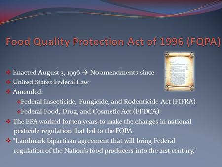  Enacted August 3, 1996  No amendments since  United States Federal Law  Amended:  Federal Insecticide, Fungicide, and Rodenticide Act (FIFRA)  Federal.