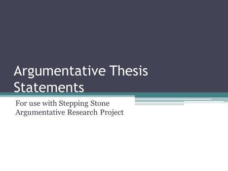 Argumentative Thesis Statements For use with Stepping Stone Argumentative Research Project.
