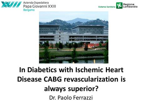 In Diabetics with Ischemic Heart Disease CABG revascularization is always superior? Dr. Paolo Ferrazzi.
