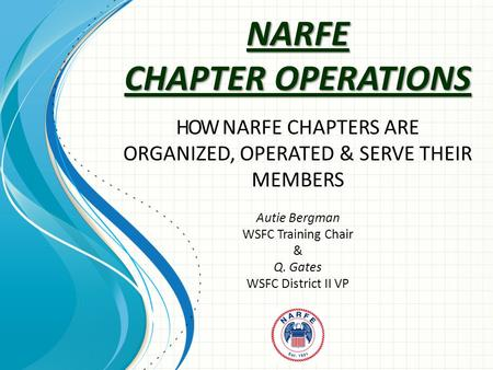 NARFE CHAPTER OPERATIONS HOW NARFE CHAPTERS ARE ORGANIZED, OPERATED & SERVE THEIR MEMBERS Autie Bergman WSFC Training Chair & Q. Gates WSFC District II.