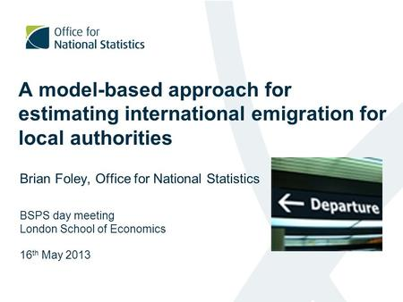 A model-based approach for estimating international emigration for local authorities Brian Foley, Office for National Statistics BSPS day meeting London.