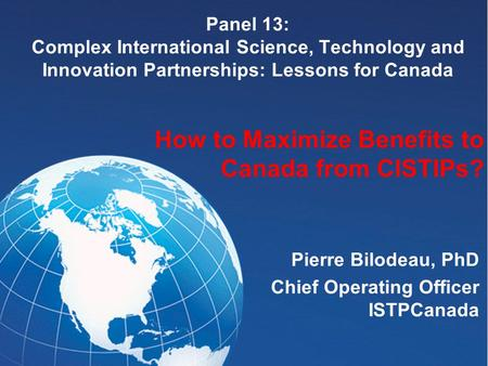 Panel 13: Complex International Science, Technology and Innovation Partnerships: Lessons for Canada Pierre Bilodeau, PhD Chief Operating Officer ISTPCanada.