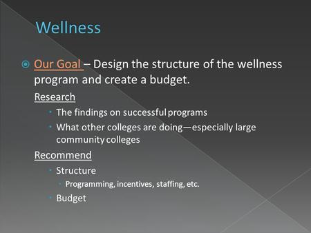  Our Goal – Design the structure of the wellness program and create a budget. Research  The findings on successful programs  What other colleges are.