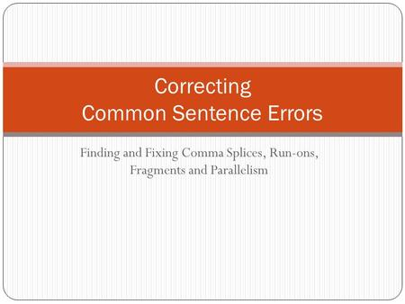 Finding and Fixing Comma Splices, Run-ons, Fragments and Parallelism Correcting Common Sentence Errors.