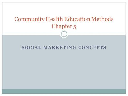 SOCIAL MARKETING CONCEPTS Community Health Education Methods Chapter 5.