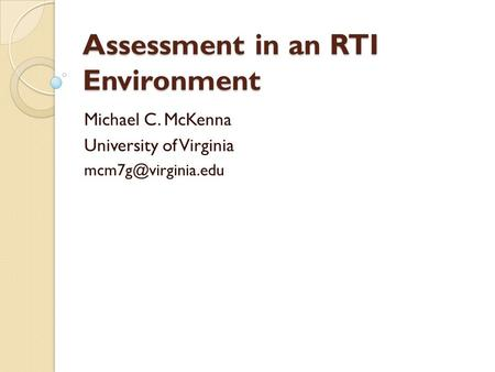 Assessment in an RTI Environment Michael C. McKenna University of Virginia
