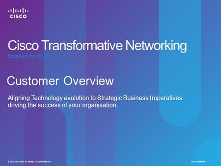 Cisco Confidential 1 © 2010 Cisco and/or its affiliates. All rights reserved. Customer Overview Aligning Technology evolution to Strategic Business Imperatives.
