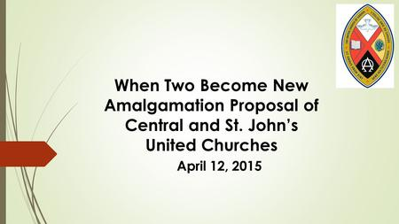 When Two Become New Amalgamation Proposal of Central and St. John's United Churches April 12, 2015.