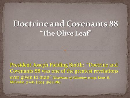 "President Joseph Fielding Smith: ""Doctrine and Covenants 88 was one of the greatest revelations ever given to man"" (Doctrines of Salvation, comp. Bruce."