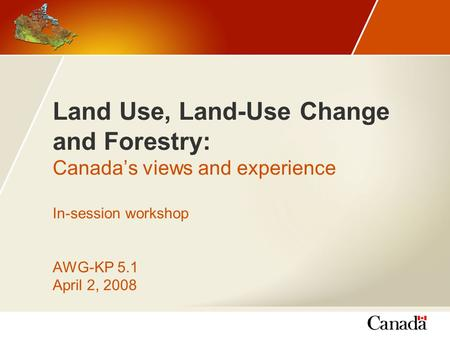 Land Use, Land-Use Change and Forestry: Canada's views and experience In-session workshop AWG-KP 5.1 April 2, 2008.
