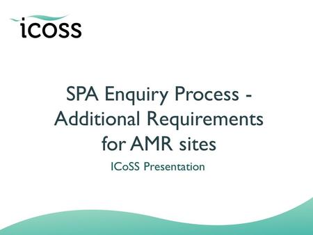 SPA Enquiry Process - Additional Requirements for AMR sites ICoSS Presentation.