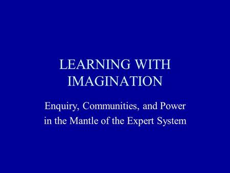LEARNING WITH IMAGINATION Enquiry, Communities, and Power in the Mantle of the Expert System.