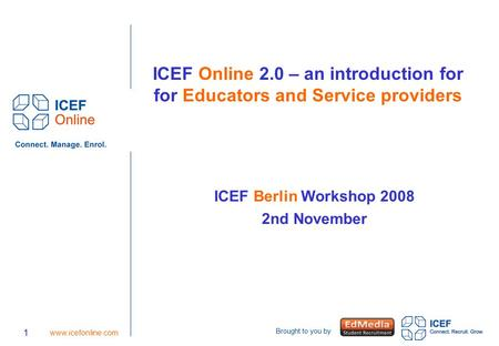 Brought to you by 1 www.icefonline.com ICEF Online 2.0 – an introduction for for Educators and Service providers ICEF Berlin Workshop 2008 2nd November.
