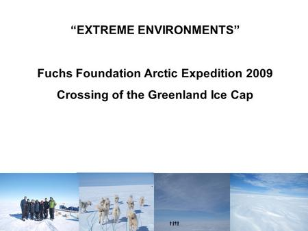 """EXTREME ENVIRONMENTS"" Fuchs Foundation Arctic Expedition 2009 Crossing of the Greenland Ice Cap."