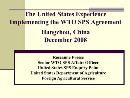 The United States Experience Implementing the WTO SPS Agreement Hangzhou, China December 2008 Roseanne Freese Senior WTO SPS Affairs Officer United States.