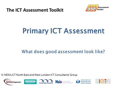 Primary ICT Assessment What does good assessment look like? The ICT Assessment Toolkit © NEWLICT North East and West London ICT Consultants' Group.