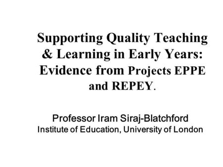 Supporting Quality Teaching & Learning in Early Years: Evidence from Projects EPPE and REPEY. Professor Iram Siraj-Blatchford Institute of Education, University.