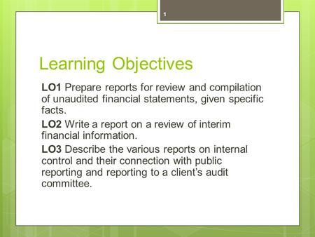 Learning Objectives LO1 Prepare reports for review and compilation of unaudited financial statements, given specific facts. LO2 Write a report on a review.