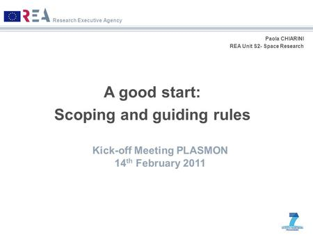 Research Executive Agency Paola CHIARINI REA Unit S2- Space Research A good start: Scoping and guiding rules Kick-off Meeting PLASMON 14 th February 2011.
