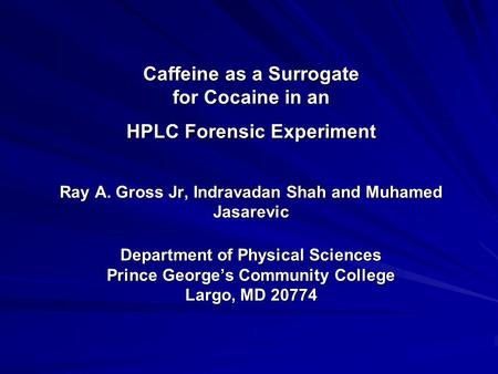 Caffeine as a Surrogate for Cocaine in an HPLC Forensic Experiment Ray A. Gross Jr, Indravadan Shah and Muhamed Jasarevic Department of Physical Sciences.