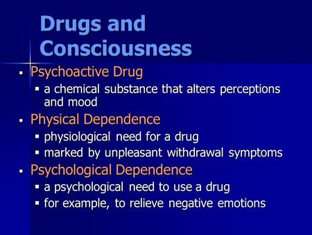 Drugs and Consciousness  Psychoactive Drug  a chemical substance that alters perceptions and mood  Physical Dependence  physiological need for a drug.