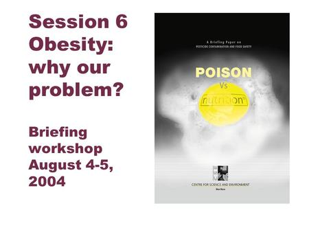 Centre for Science and Environment Session 6 Obesity: why our problem? Briefing workshop August 4-5, 2004.