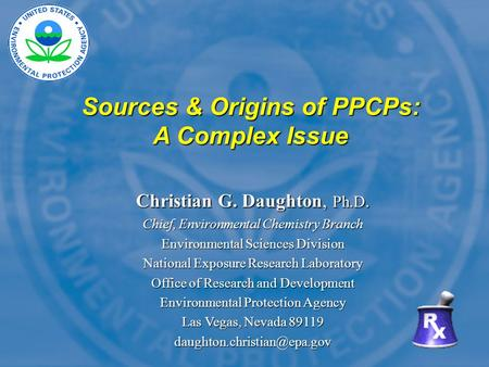 Sources & Origins of PPCPs: A Complex Issue Christian G. Daughton, Ph.D. Chief, <strong>Environmental</strong> <strong>Chemistry</strong> Branch <strong>Environmental</strong> Sciences Division National.