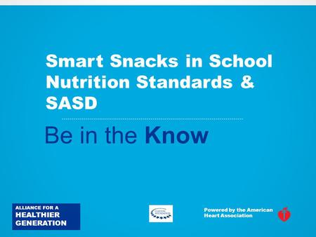Smart Snacks in School Nutrition Standards & SASD Be in the Know ALLIANCE FOR A HEALTHIER GENERATION Powered by the American Heart Association.