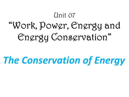 "Unit 07 ""Work, Power, <strong>Energy</strong> and <strong>Energy</strong> Conservation"" The Conservation of <strong>Energy</strong>."