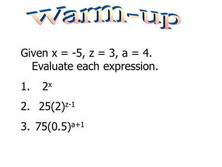 Warm-up Given x = -5, z = 3, a = 4. Evaluate each expression. 2x