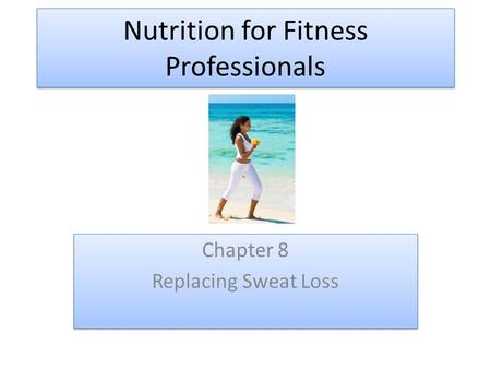 Nutrition for Fitness Professionals Chapter 8 Replacing Sweat Loss Chapter 8 Replacing Sweat Loss.