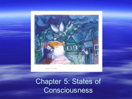 Chapter 5: States of Consciousness. Consciousness  The awareness of sensations, thoughts, and feelings being experienced at a given moment –Waking consciousness.