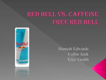  We are testing the effect of Red Bull vs. Caffeine Free Red Bull to see if Red Bull gives you more energy to stay up and study for test. We are also.