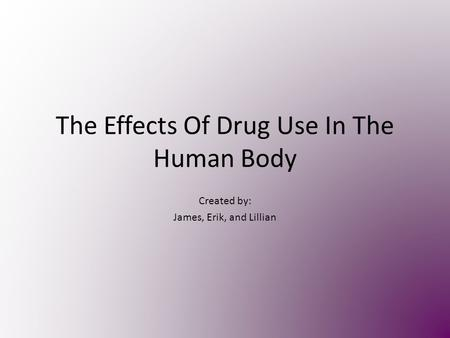 The Effects Of Drug Use In The Human Body Created by: James, Erik, and Lillian.
