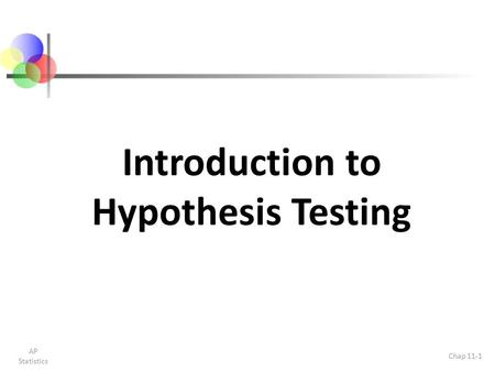 Introduction to Hypothesis Testing AP Statistics Chap 11-1.