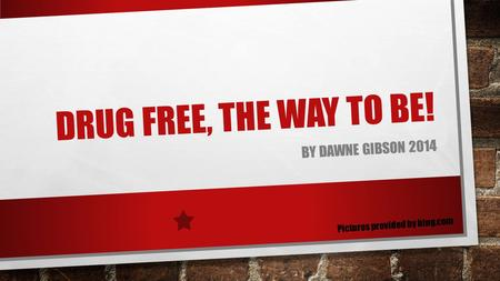 DRUG FREE, THE WAY TO BE! BY DAWNE GIBSON 2014 Pictures provided by bing.com.