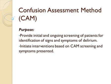 Confusion Assessment Method (CAM) Purpose: Provide initial and ongoing screening of patients for identification of signs and symptoms of delirium. Initiate.