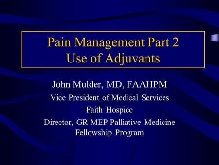 Pain Management Part 2 Use of Adjuvants John Mulder, MD, FAAHPM Vice President of Medical Services Faith Hospice Director, GR MEP Palliative Medicine Fellowship.