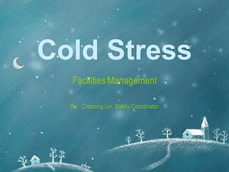 Cold Stress Facilities Management By: Chaizong Lor, Safety Coordinator.