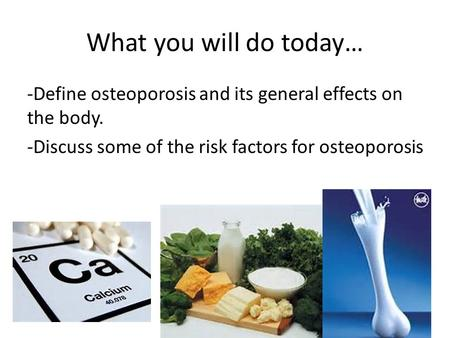 What you will do today… -Define osteoporosis and its general effects on the body. -Discuss some of the risk factors for osteoporosis.