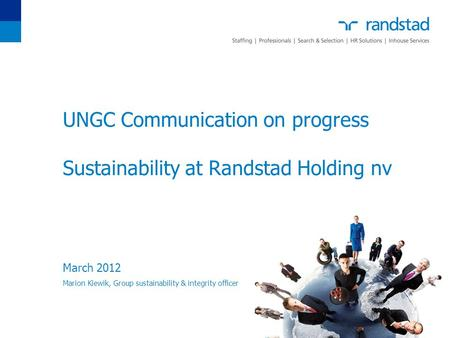 UNGC Communication on progress Sustainability at Randstad Holding nv March 2012 Marion Kiewik, Group sustainability & integrity officer.