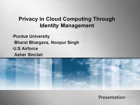 Privacy in Cloud Computing Through Identity Management Purdue University Bharat Bhargava, Noopur Singh U.S Airforce Asher Sinclair.
