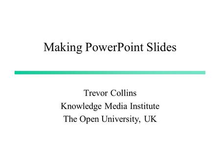 Making PowerPoint Slides Trevor Collins Knowledge Media Institute The Open University, UK.