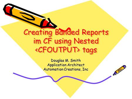 Creating Banded Reports im CF using Nested tags Douglas M. Smith Application Architect Automation Creations, Inc.