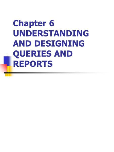 Chapter 6 UNDERSTANDING AND DESIGNING QUERIES AND REPORTS.