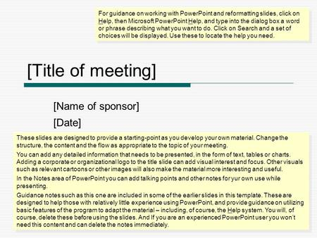 [Title of meeting] [Name of sponsor] [Date] For guidance on working with PowerPoint and reformatting slides, click on Help, then Microsoft PowerPoint Help,