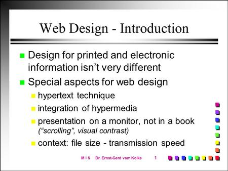 M I S Dr. Ernst-Gerd vom Kolke 1 Web Design - Introduction n Design for printed and electronic information isn't very different n Special aspects for web.