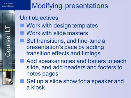 Course ILT Modifying presentations Unit objectives Work with design templates Work with slide masters Set transitions, and fine-tune a presentation's pace.